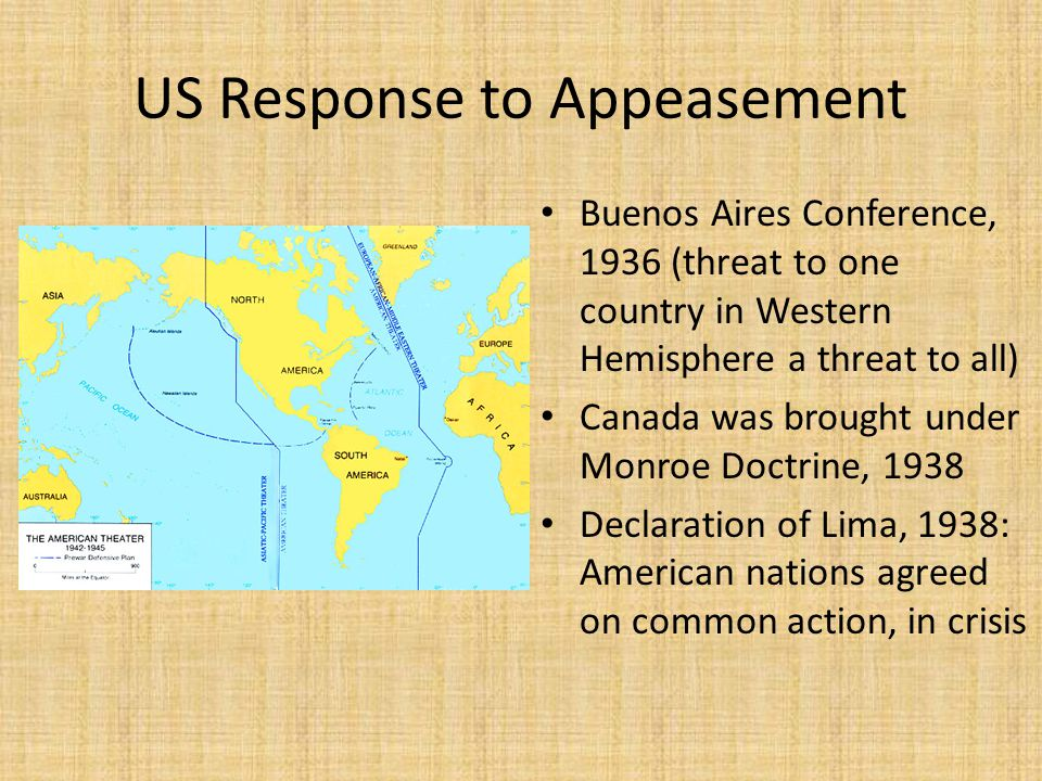 US Response to Appeasement Buenos Aires Conference, 1936 (threat to one country in Western Hemisphere a threat to all) Canada was brought under Monroe Doctrine, 1938 Declaration of Lima, 1938: American nations agreed on common action, in crisis