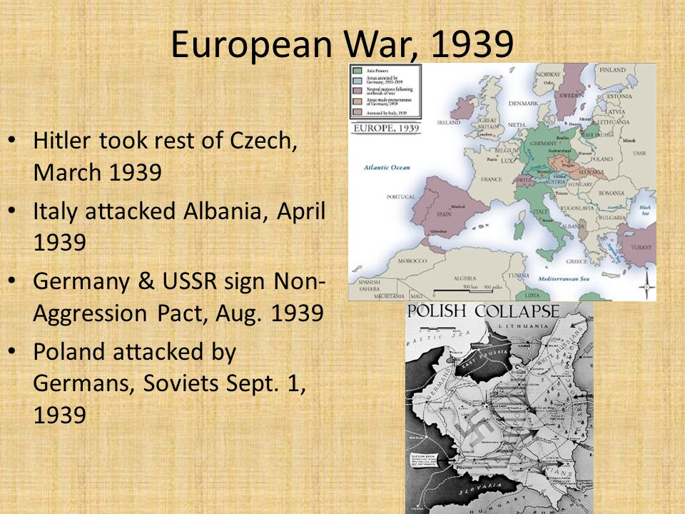 European War, 1939 Hitler took rest of Czech, March 1939 Italy attacked Albania, April 1939 Germany & USSR sign Non- Aggression Pact, Aug.