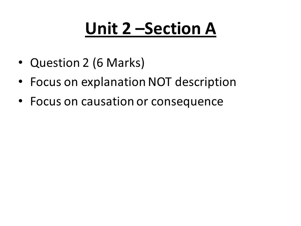 Unit 2 –Section A Question 2 (6 Marks) Focus on explanation NOT description Focus on causation or consequence