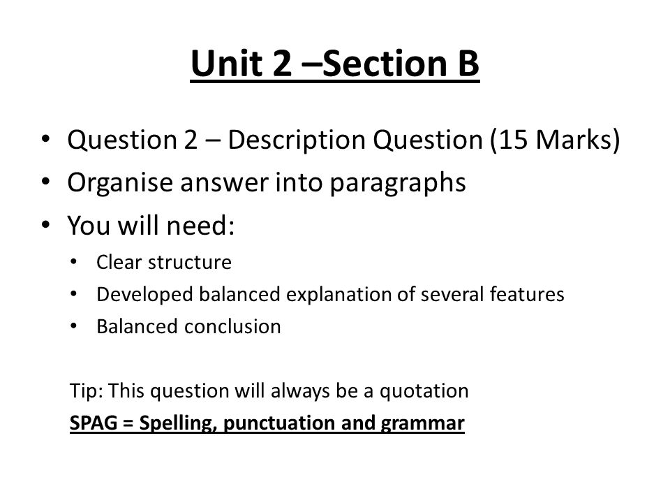 Unit 2 –Section B Question 2 – Description Question (15 Marks) Organise answer into paragraphs You will need: Clear structure Developed balanced explanation of several features Balanced conclusion Tip: This question will always be a quotation SPAG = Spelling, punctuation and grammar