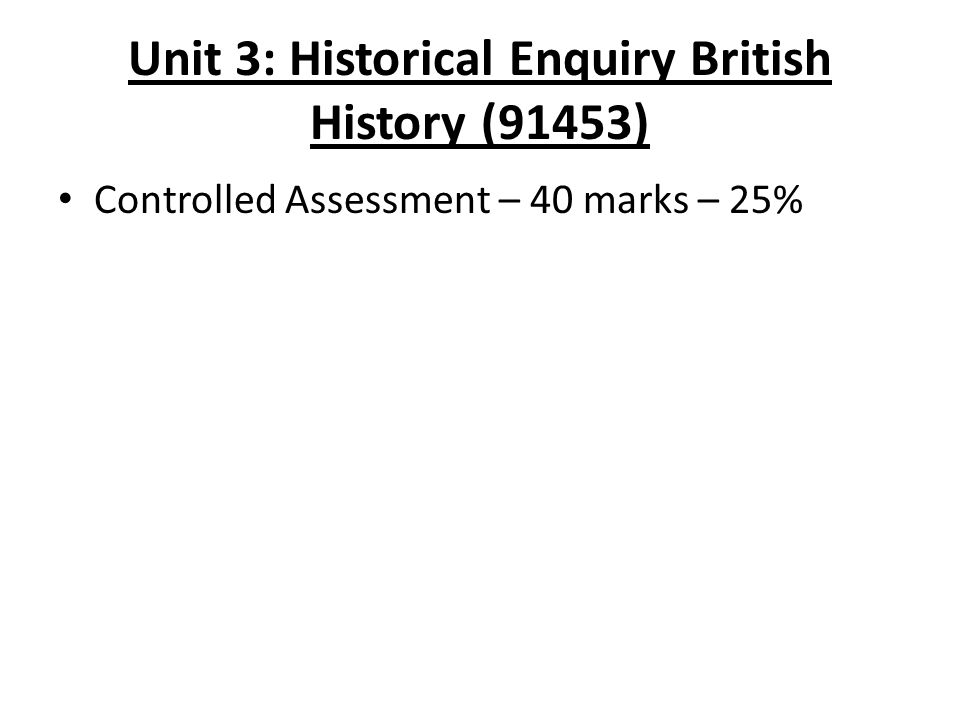 Unit 3: Historical Enquiry British History (91453) Controlled Assessment – 40 marks – 25%