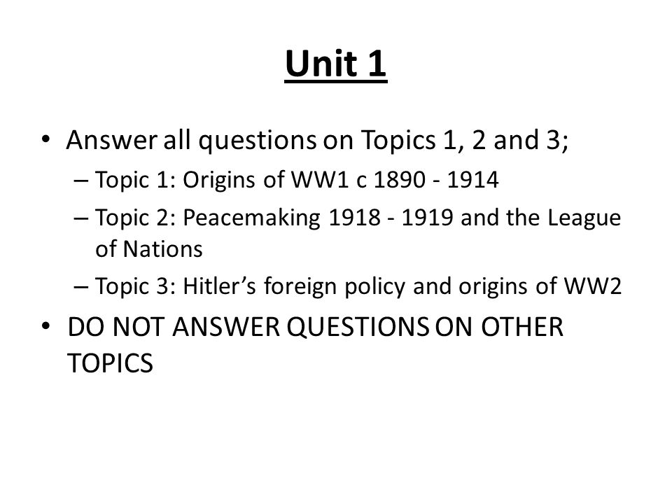 Unit 1 Answer all questions on Topics 1, 2 and 3; – Topic 1: Origins of WW1 c 1890 - 1914 – Topic 2: Peacemaking 1918 - 1919 and the League of Nations – Topic 3: Hitler's foreign policy and origins of WW2 DO NOT ANSWER QUESTIONS ON OTHER TOPICS