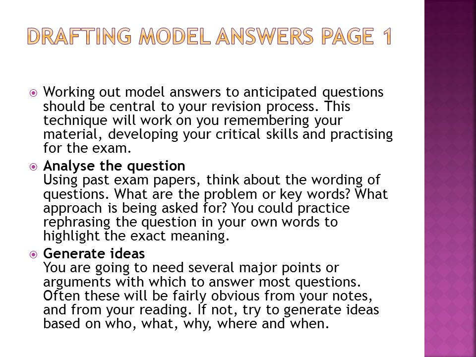  Working out model answers to anticipated questions should be central to your revision process. This technique will work on you remembering your mate