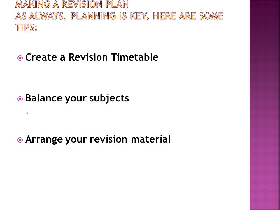  Create a Revision Timetable  Balance your subjects.  Arrange your revision material