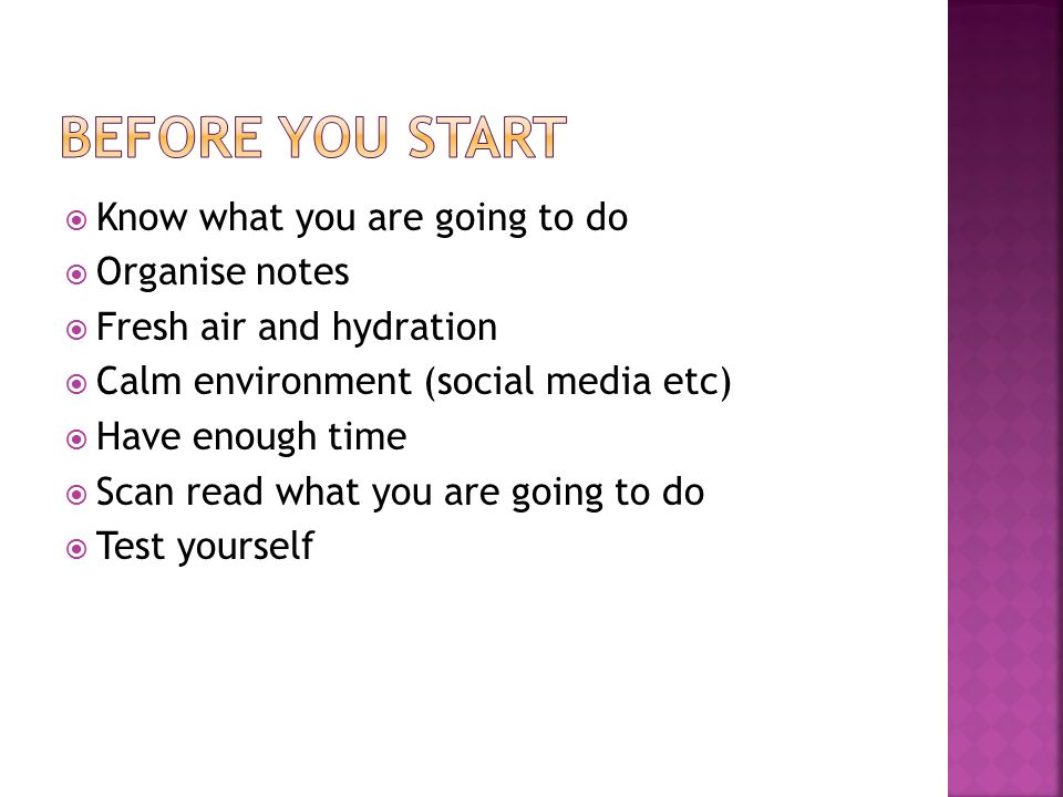  Know what you are going to do  Organise notes  Fresh air and hydration  Calm environment (social media etc)  Have enough time  Scan read what you are going to do  Test yourself