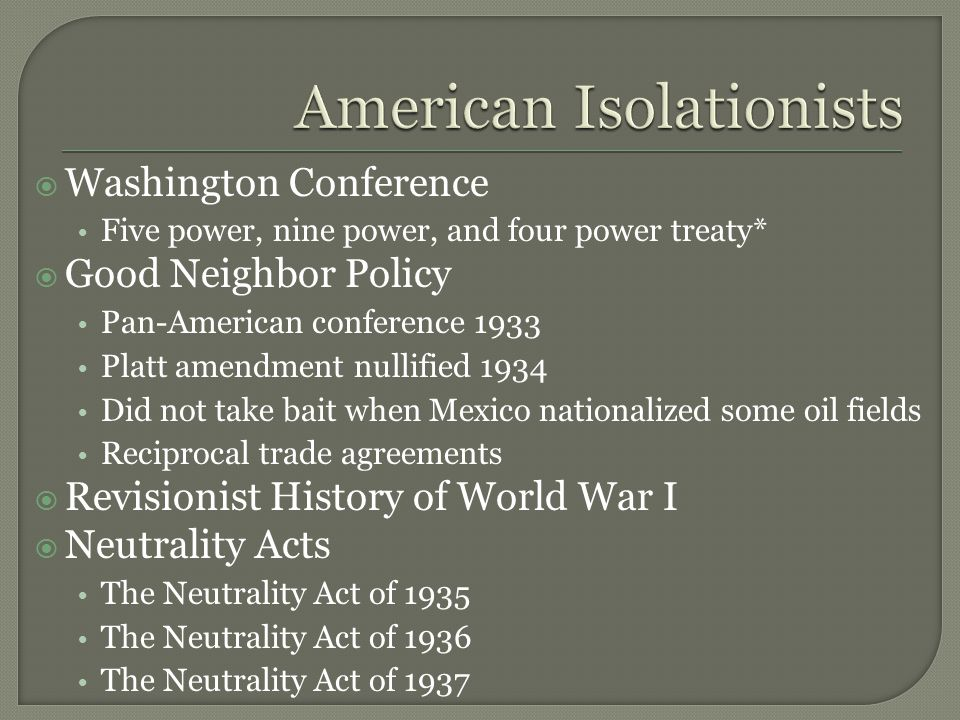  Washington Conference Five power, nine power, and four power treaty*  Good Neighbor Policy Pan-American conference 1933 Platt amendment nullified 1