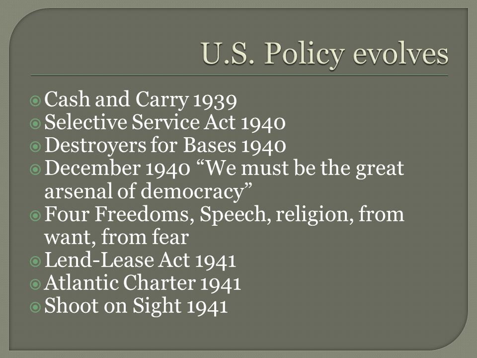  Cash and Carry 1939  Selective Service Act 1940  Destroyers for Bases 1940  December 1940 We must be the great arsenal of democracy  Four Freedoms, Speech, religion, from want, from fear  Lend-Lease Act 1941  Atlantic Charter 1941  Shoot on Sight 1941