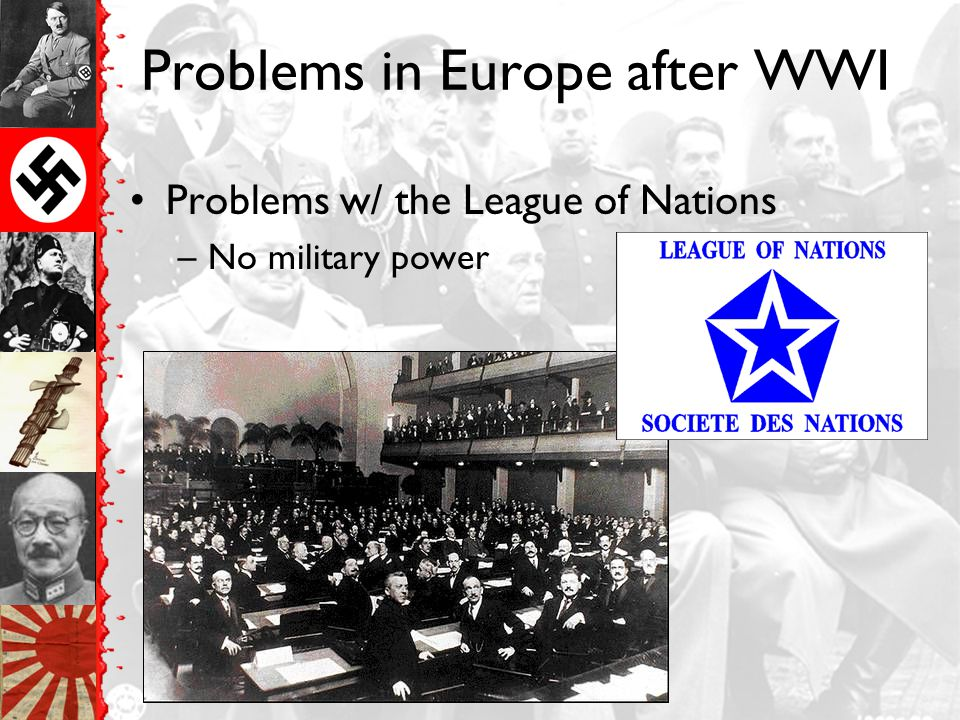 Problems in Europe after WWI Problems w/ the League of Nations –No military power