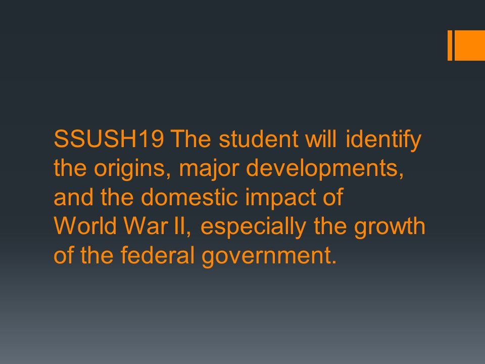 SSUSH19 The student will identify the origins, major developments, and the domestic impact of World War II, especially the growth of the federal gover