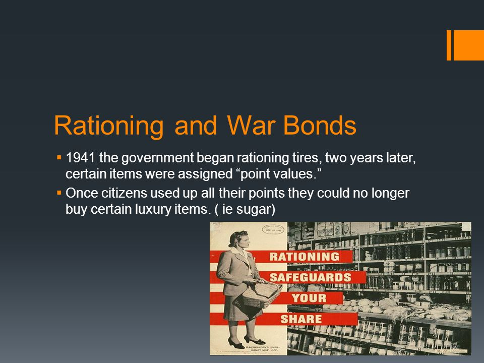 "Rationing and War Bonds  1941 the government began rationing tires, two years later, certain items were assigned ""point values.""  Once citizens used"