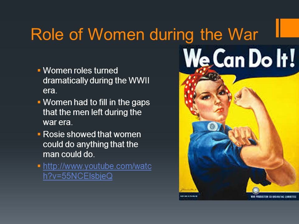 Role of Women during the War  Women roles turned dramatically during the WWII era.  Women had to fill in the gaps that the men left during the war e