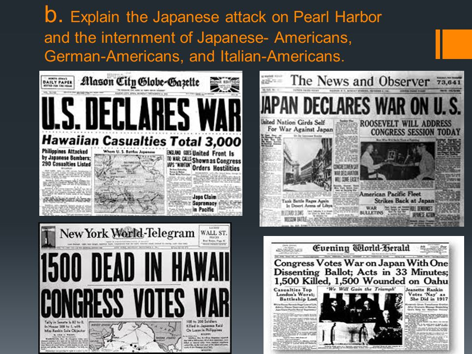 b. Explain the Japanese attack on Pearl Harbor and the internment of Japanese- Americans, German-Americans, and Italian-Americans.