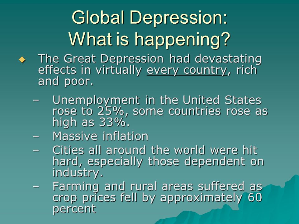 Global Depression: What is happening?  The Great Depression had devastating effects in virtually every country, rich and poor. –Unemployment in the U