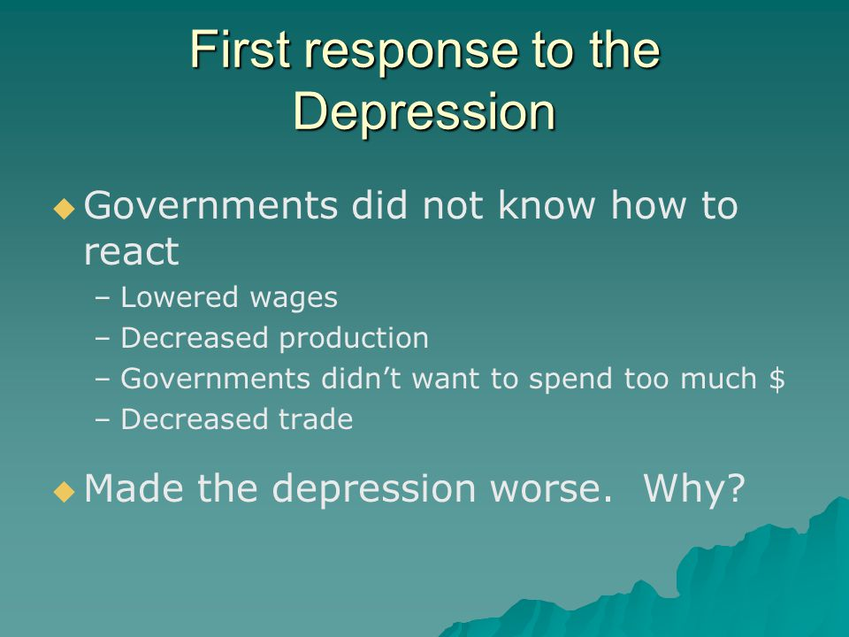 First response to the Depression   Governments did not know how to react – –Lowered wages – –Decreased production – –Governments didn't want to spen