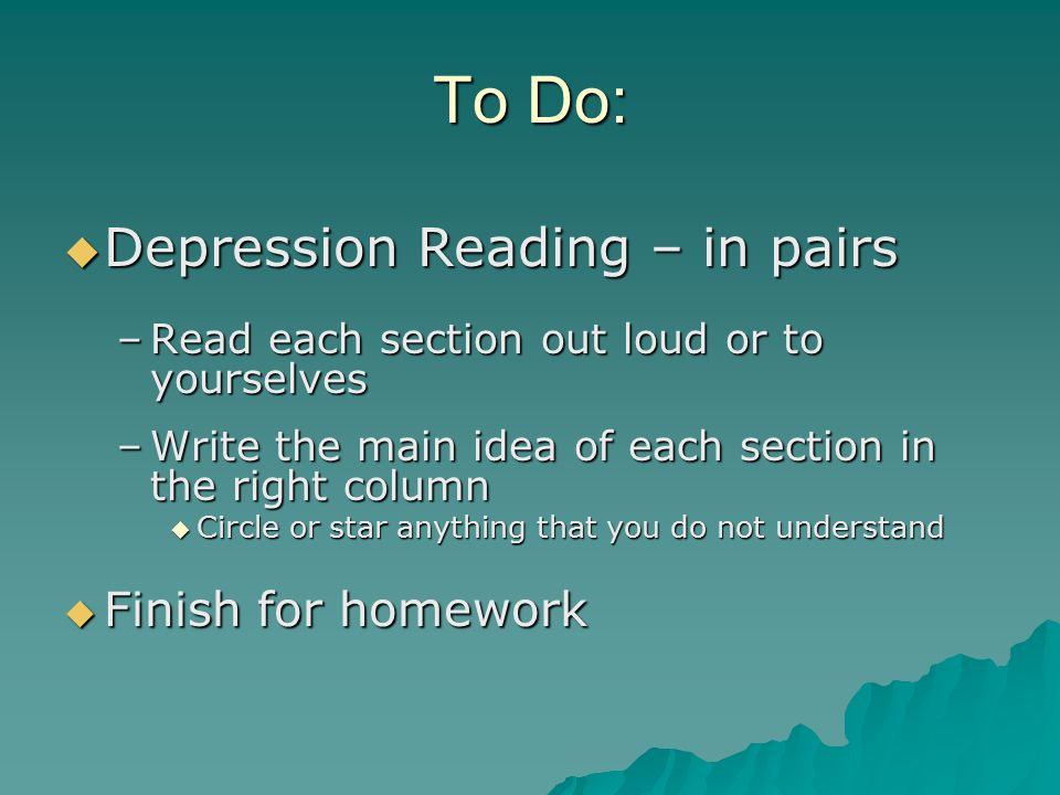To Do:  Depression Reading – in pairs –Read each section out loud or to yourselves –Write the main idea of each section in the right column  Circle
