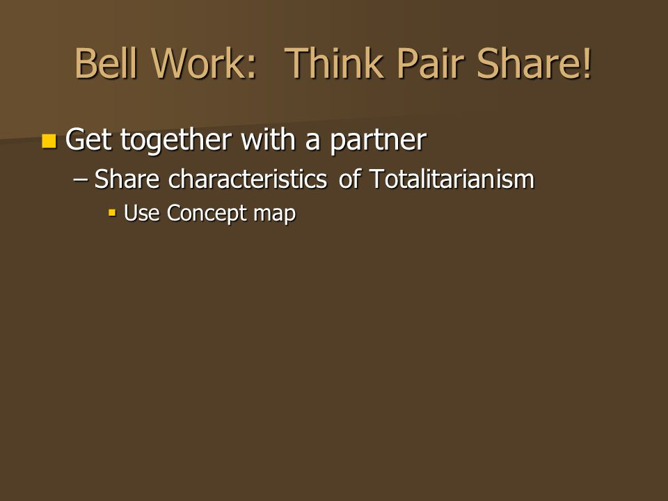 Bell Work: Think Pair Share! Get together with a partner Get together with a partner –Share characteristics of Totalitarianism  Use Concept map