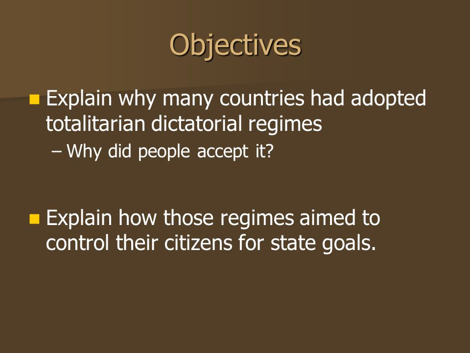 Objectives Explain why many countries had adopted totalitarian dictatorial regimes – –Why did people accept it? Explain how those regimes aimed to con