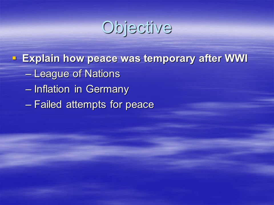 Objective  Explain how peace was temporary after WWI –League of Nations –Inflation in Germany –Failed attempts for peace