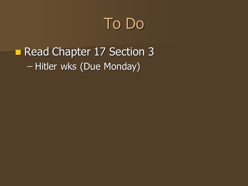 To Do Read Chapter 17 Section 3 Read Chapter 17 Section 3 –Hitler wks (Due Monday)