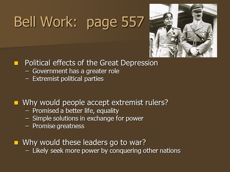 Bell Work: page 557 Political effects of the Great Depression Political effects of the Great Depression –Government has a greater role –Extremist poli