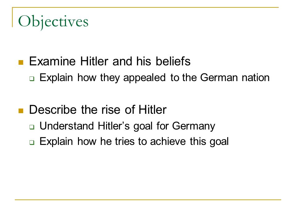 Objectives Examine Hitler and his beliefs  Explain how they appealed to the German nation Describe the rise of Hitler  Understand Hitler's goal for
