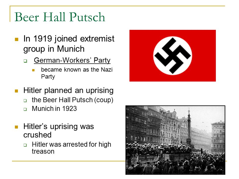 Beer Hall Putsch In 1919 joined extremist group in Munich  German-Workers' Party became known as the Nazi Party Hitler planned an uprising  the Beer