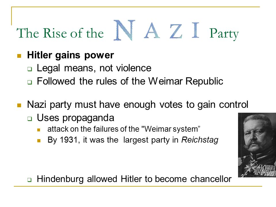 The Rise of the Party Hitler gains power  Legal means, not violence  Followed the rules of the Weimar Republic Nazi party must have enough votes to