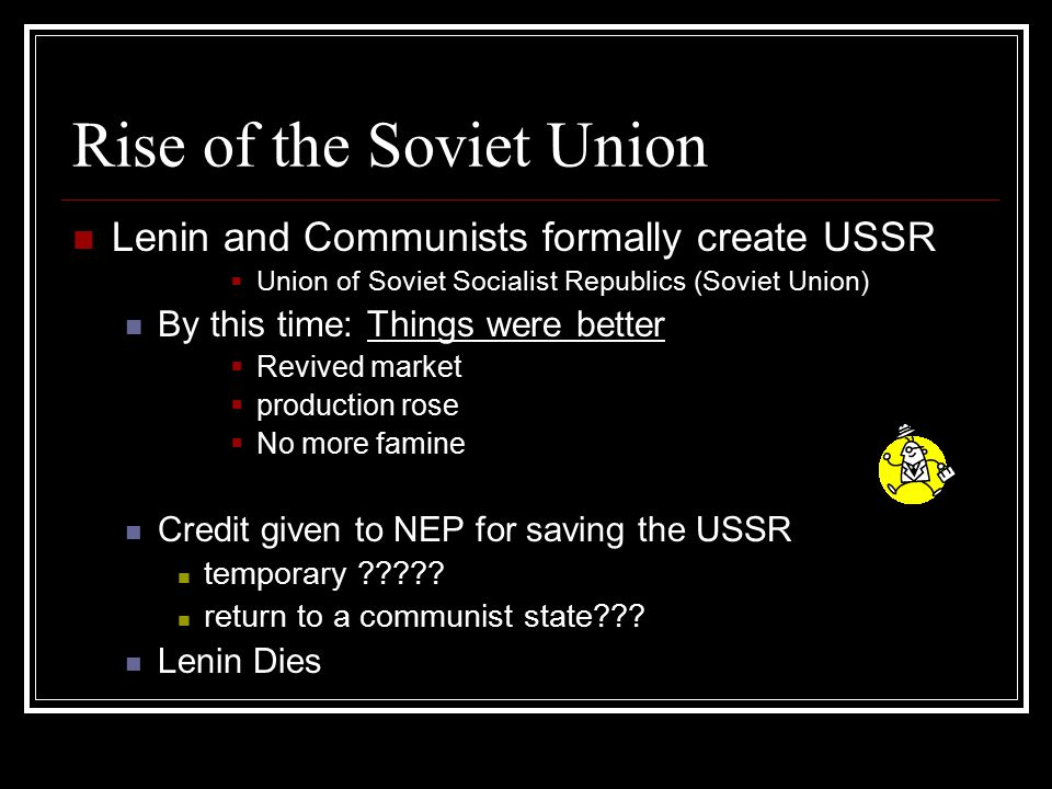 Rise of the Soviet Union Lenin and Communists formally create USSR  Union of Soviet Socialist Republics (Soviet Union) By this time: Things were bett