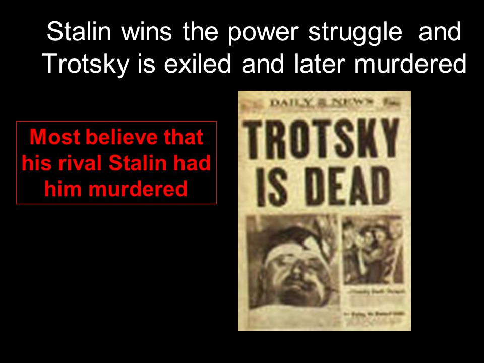 Stalin wins the power struggle and Trotsky is exiled and later murdered Most believe that his rival Stalin had him murdered