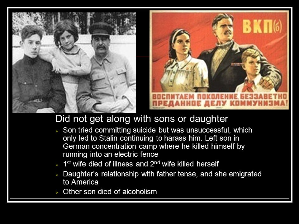 Did not get along with sons or daughter  Son tried committing suicide but was unsuccessful, which only led to Stalin continuing to harass him. Left s