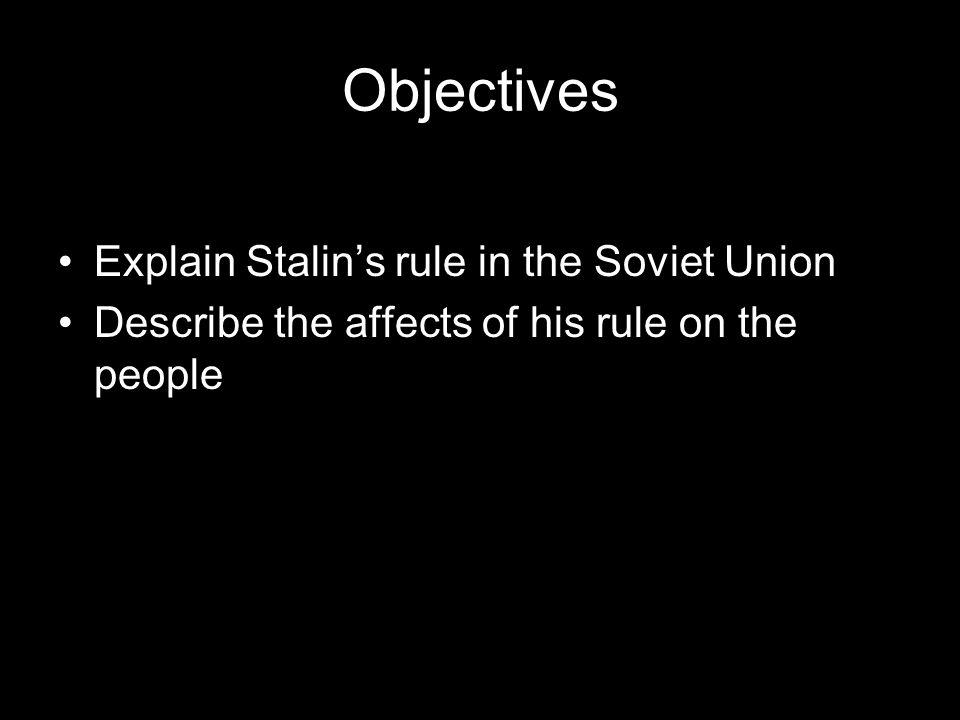 Objectives Explain how Stalin gained power in Russia Explain Stalin's rule in the Soviet Union Describe the affects of his rule on the people