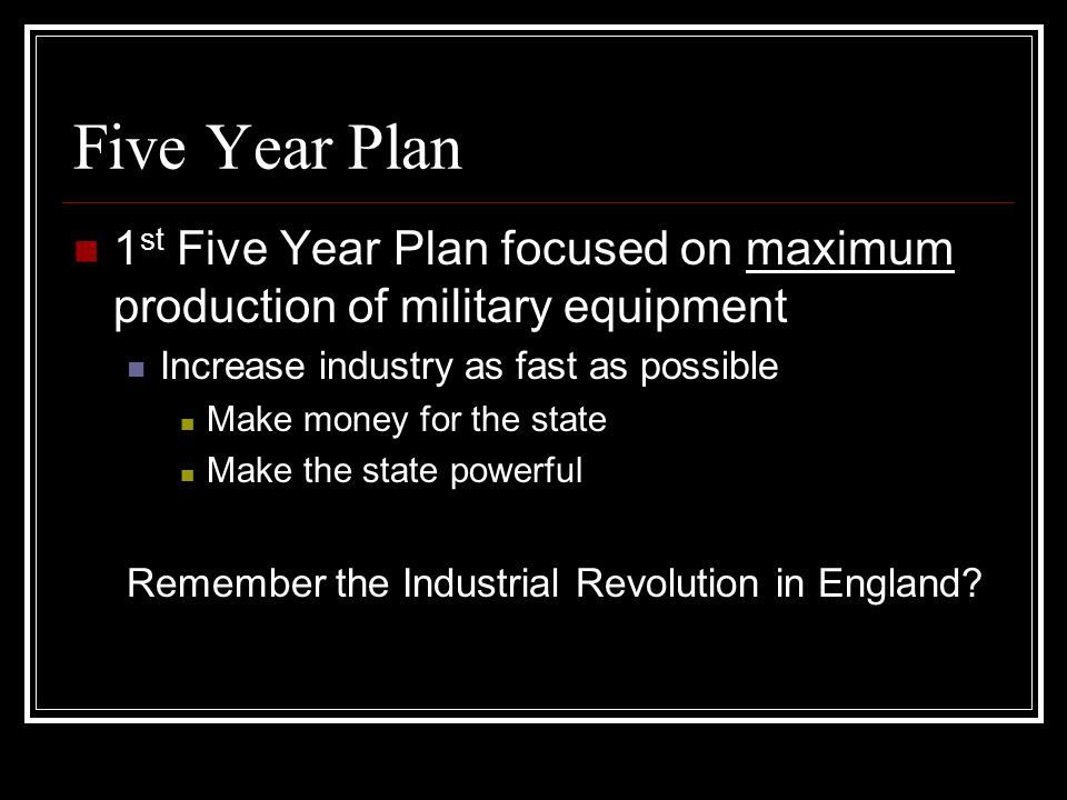 Five Year Plan 1 st Five Year Plan focused on maximum production of military equipment Increase industry as fast as possible Make money for the state