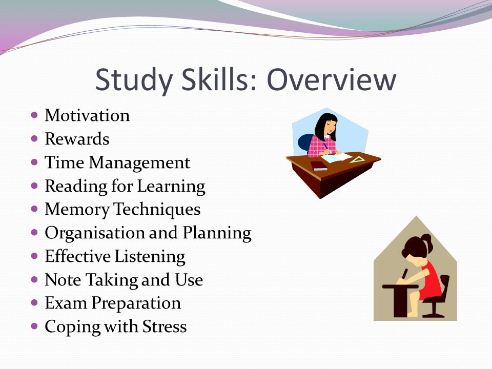 Study Skills: Overview Motivation Rewards Time Management Reading for Learning Memory Techniques Organisation and Planning Effective Listening Note Taking and Use Exam Preparation Coping with Stress