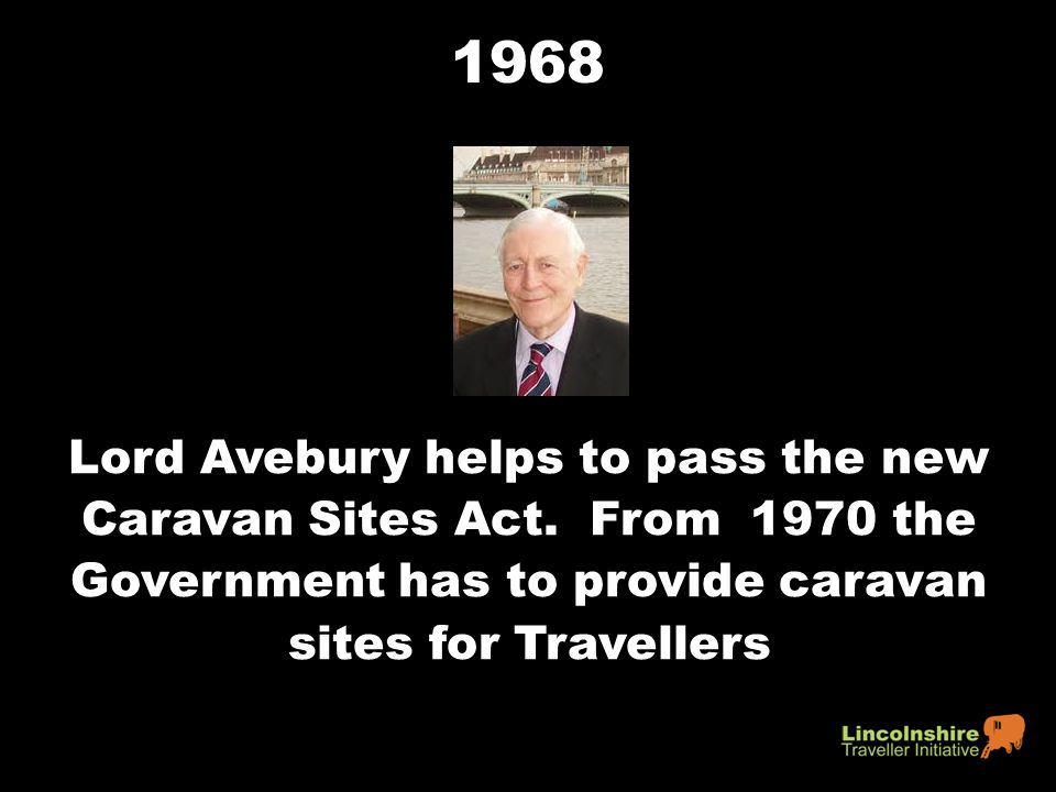 1968 Lord Avebury helps to pass the new Caravan Sites Act. From 1970 the Government has to provide caravan sites for Travellers