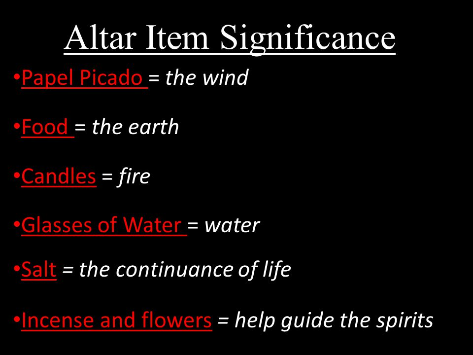 Altar Item Significance: Papel Picado = the wind Food = the earth Candles = fire Glasses of Water = water Salt = the continuance of life Incense and flowers = help guide the spirits