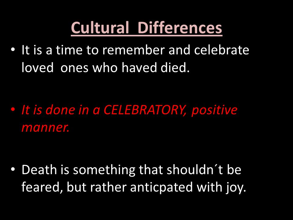 Cultural Differences It is a time to remember and celebrate loved ones who haved died.