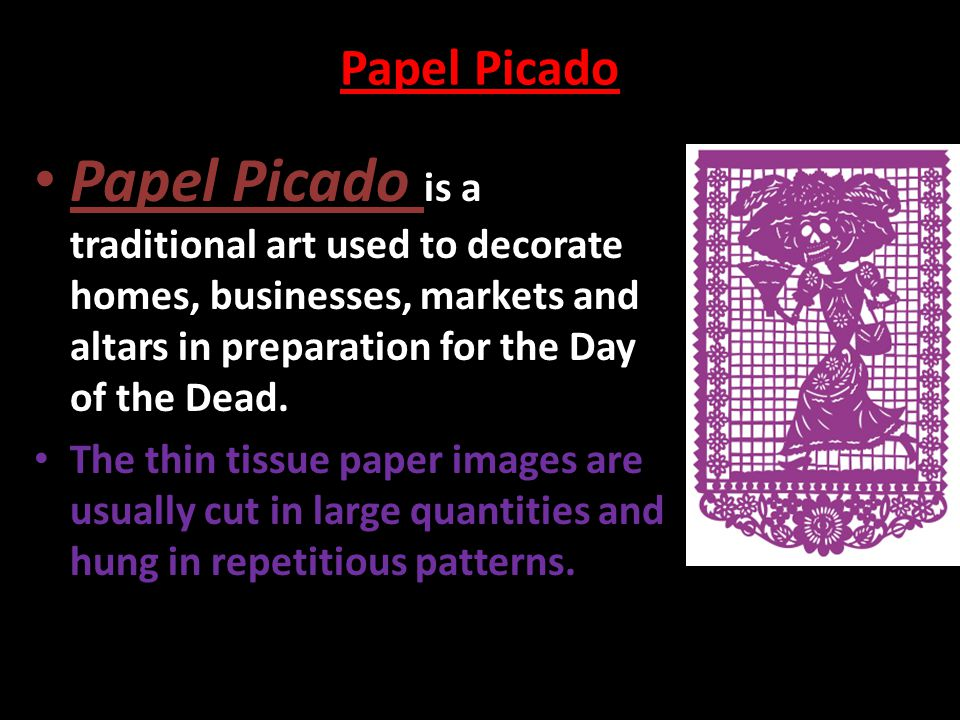 Papel Picado Papel Picado is a traditional art used to decorate homes, businesses, markets and altars in preparation for the Day of the Dead.