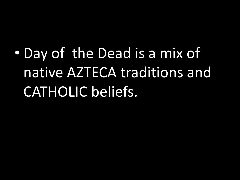 Day of the Dead is a mix of native AZTECA traditions and CATHOLIC beliefs.