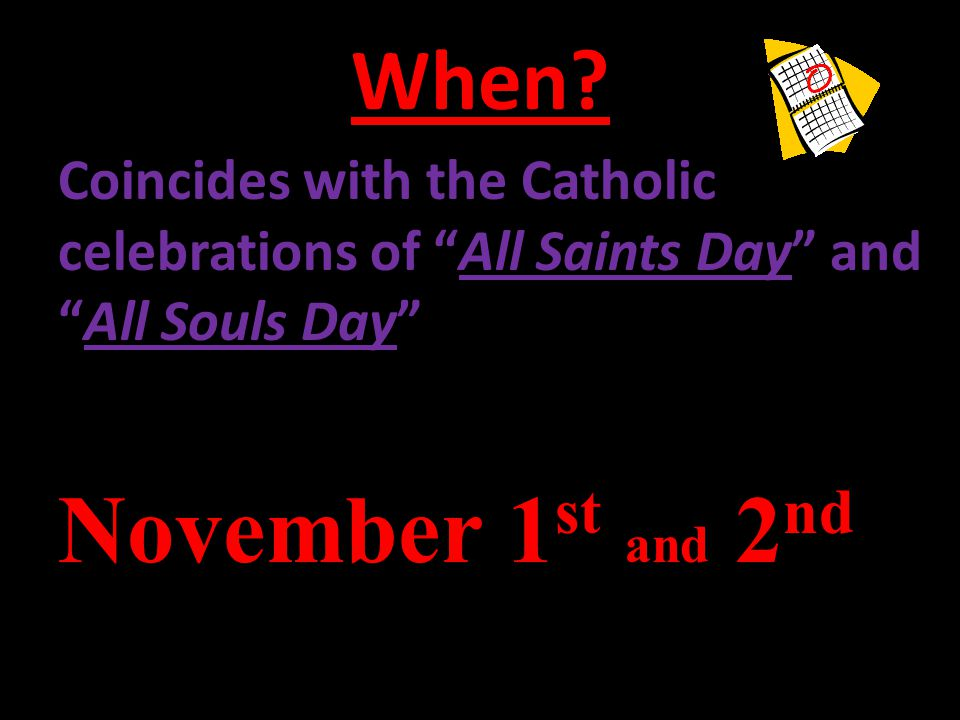 """When? Coincides with the Catholic celebrations of """"All Saints Day"""" and """"All Souls Day"""" November 1 st and 2 nd"""