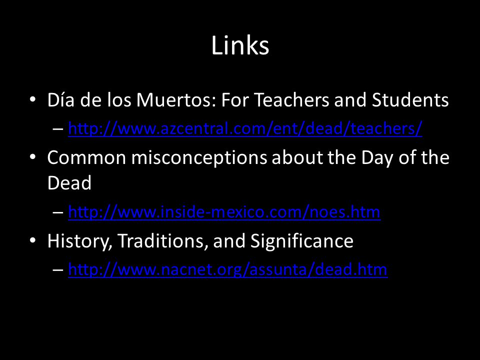 Links Día de los Muertos: For Teachers and Students – http://www.azcentral.com/ent/dead/teachers/ http://www.azcentral.com/ent/dead/teachers/ Common misconceptions about the Day of the Dead – http://www.inside-mexico.com/noes.htm http://www.inside-mexico.com/noes.htm History, Traditions, and Significance – http://www.nacnet.org/assunta/dead.htm http://www.nacnet.org/assunta/dead.htm