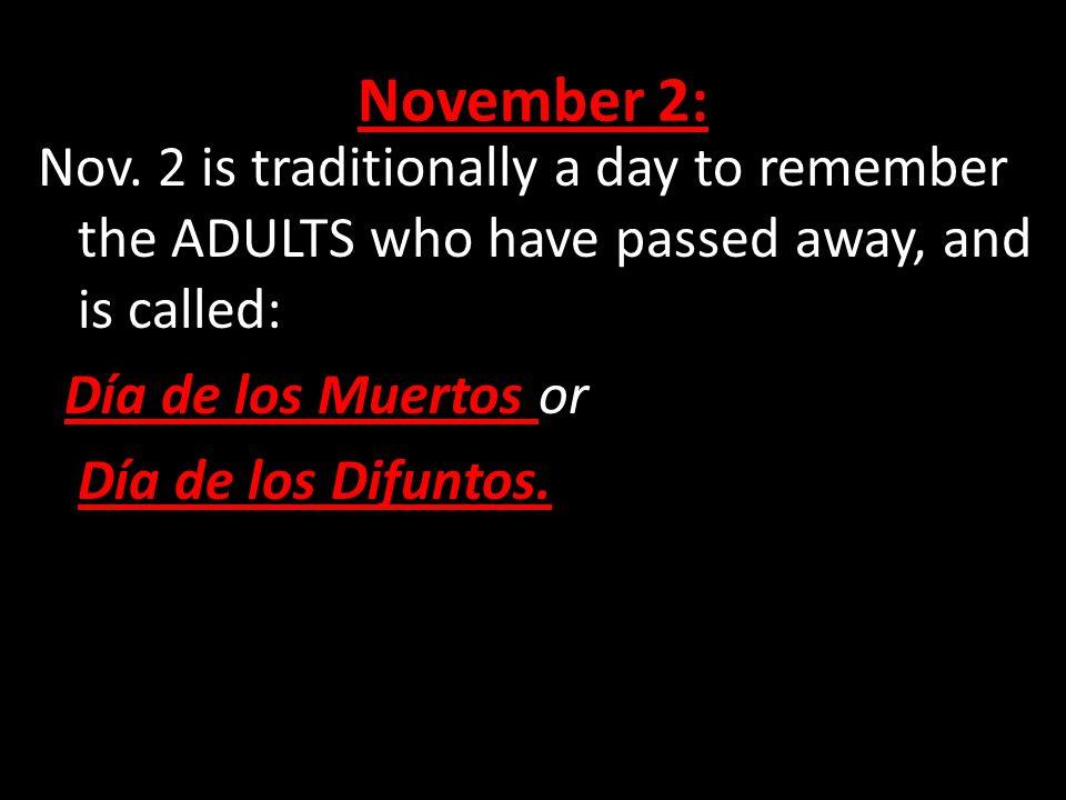 November 2: Nov. 2 is traditionally a day to remember the ADULTS who have passed away, and is called: Día de los Muertos or Día de los Difuntos.