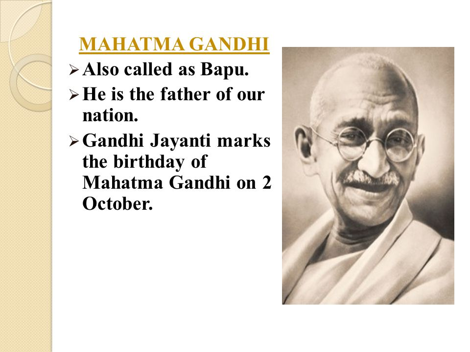 MAHATMA GANDHI  Also called as Bapu.  He is the father of our nation.