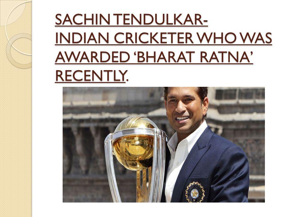 SACHIN TENDULKAR- INDIAN CRICKETER WHO WAS AWARDED 'BHARAT RATNA' RECENTLY.