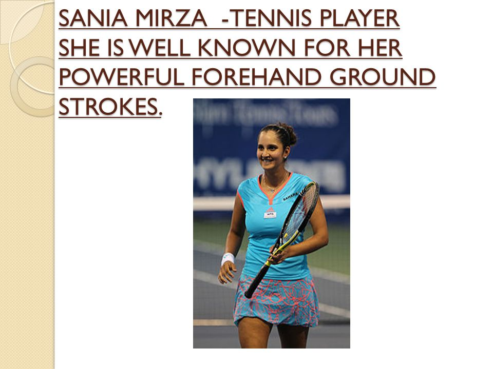 SANIA MIRZA -TENNIS PLAYER SHE IS WELL KNOWN FOR HER POWERFUL FOREHAND GROUND STROKES.