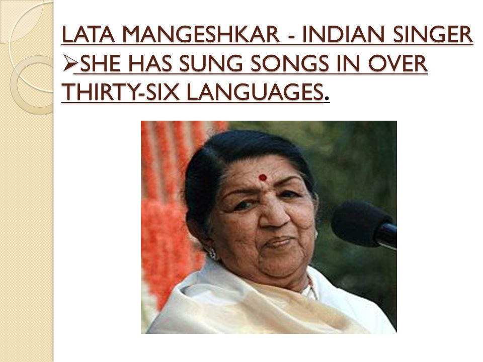 LATA MANGESHKAR - INDIAN SINGER  SHE HAS SUNG SONGS IN OVER THIRTY-SIX LANGUAGES  SHE HAS SUNG SONGS IN OVER THIRTY-SIX LANGUAGES.
