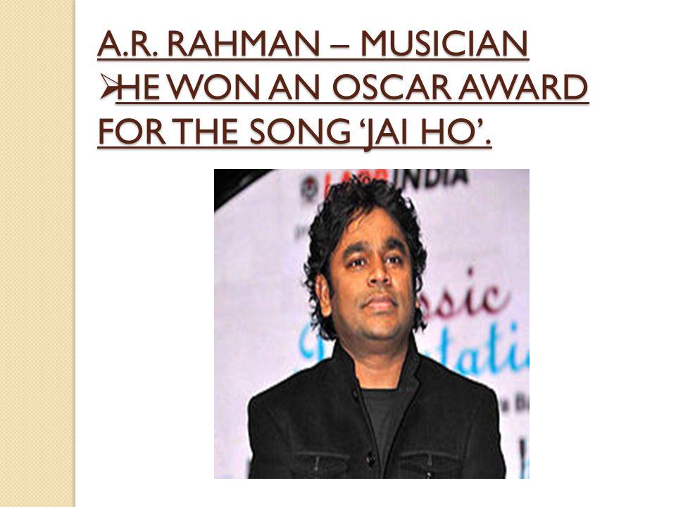 A.R. RAHMAN – MUSICIAN  HE WON AN OSCAR AWARD FOR THE SONG 'JAI HO'.