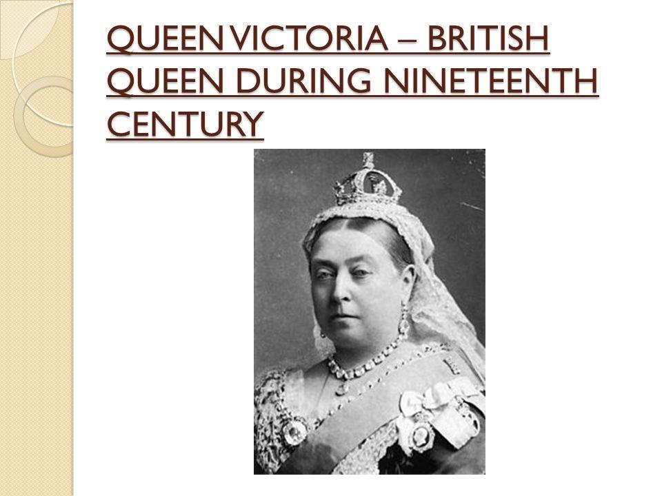 QUEEN VICTORIA – BRITISH QUEEN DURING NINETEENTH CENTURY