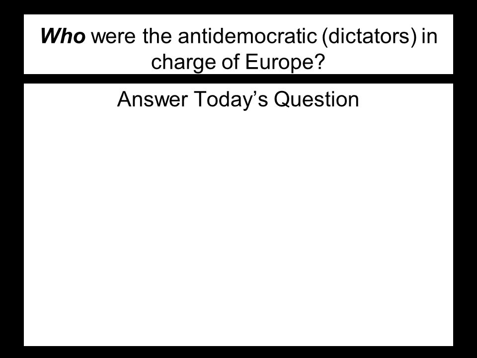 Who were the antidemocratic (dictators) in charge of Europe Answer Today's Question