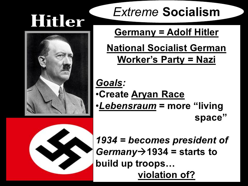 Germany = Adolf Hitler National Socialist German Worker's Party = Nazi Goals: Create Aryan Race Lebensraum = more living space 1934 = becomes president of Germany  1934 = starts to build up troops… violation of.