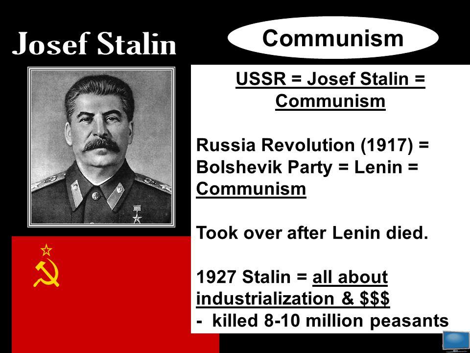 USSR = Josef Stalin = Communism Russia Revolution (1917) = Bolshevik Party = Lenin = Communism Took over after Lenin died.